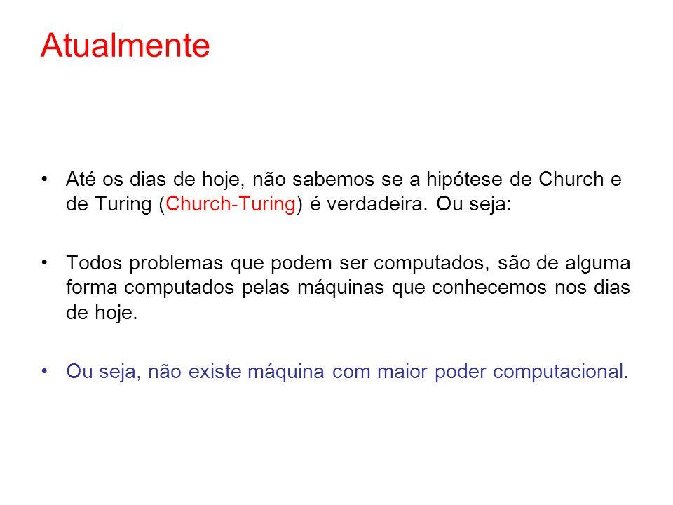Atualmente Até os dias de hoje, não sabemos se a hipótese de Church e de Turing (Church-Turing) é verdadeira. Ou seja: Todos problemas que podem ser c