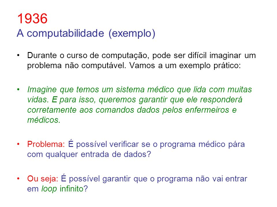 1936 A computabilidade (exemplo) Durante o curso de computação, pode ser difícil imaginar um problema não computável. Vamos a um exemplo prático: Imag