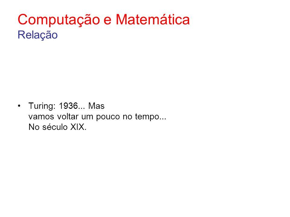 Computação e Matemática Relação Turing: 1936... Mas vamos voltar um pouco no tempo... No século XIX.