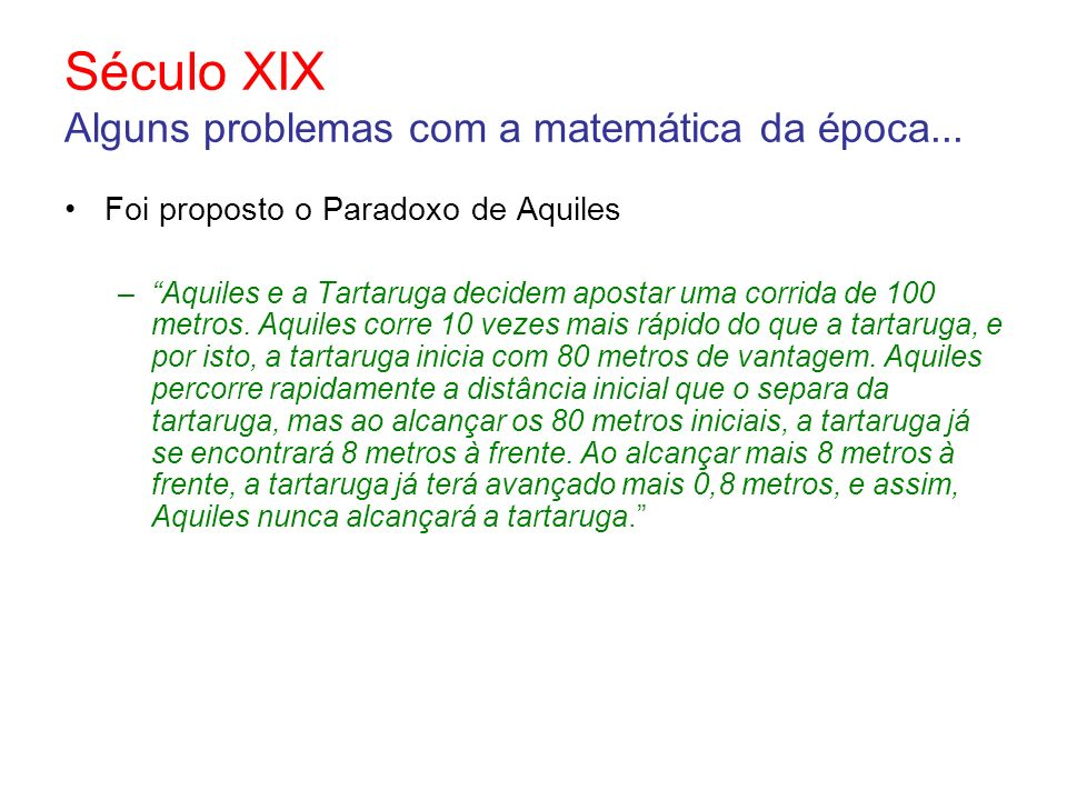 Século XIX Alguns problemas com a matemática da época... Foi proposto o Paradoxo de Aquiles –Aquiles e a Tartaruga decidem apostar uma corrida de 100
