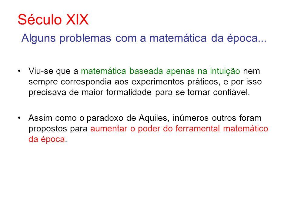 Século XIX Alguns problemas com a matemática da época... Viu-se que a matemática baseada apenas na intuição nem sempre correspondia aos experimentos p