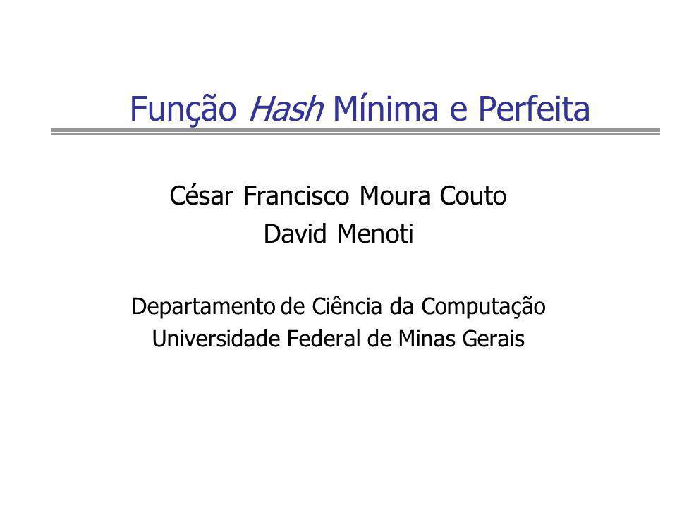 Função Hash Mínima e Perfeita César Francisco Moura Couto David Menoti Departamento de Ciência da Computação Universidade Federal de Minas Gerais