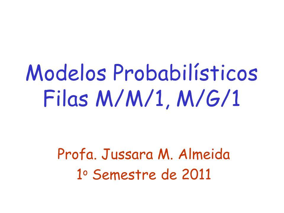Modelos Probabilísticos Filas M/M/1, M/G/1 Profa. Jussara M. Almeida 1 o Semestre de 2011