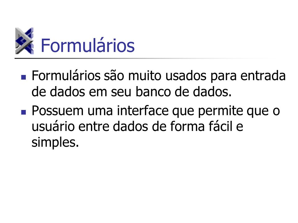 Formulários Formulários são muito usados para entrada de dados em seu banco de dados. Possuem uma interface que permite que o usuário entre dados de f