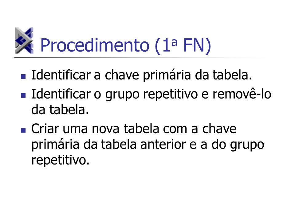 Procedimento (1 a FN) Identificar a chave primária da tabela. Identificar o grupo repetitivo e removê-lo da tabela. Criar uma nova tabela com a chave