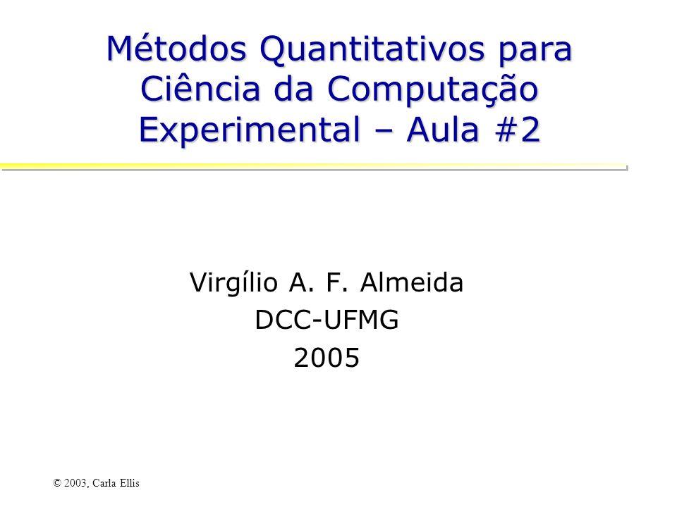 © 2003, Carla Ellis Métodos Quantitativos para Ciência da Computação Experimental – Aula #2 Virgílio A.