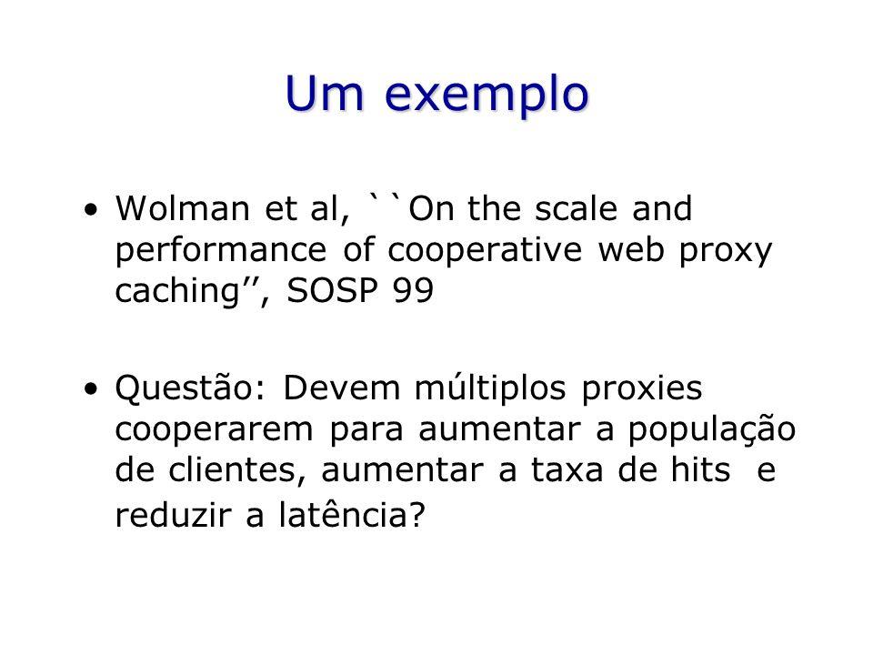 Um exemplo Wolman et al, ``On the scale and performance of cooperative web proxy caching, SOSP 99 Questão: Devem múltiplos proxies cooperarem para aumentar a população de clientes, aumentar a taxa de hits e reduzir a latência
