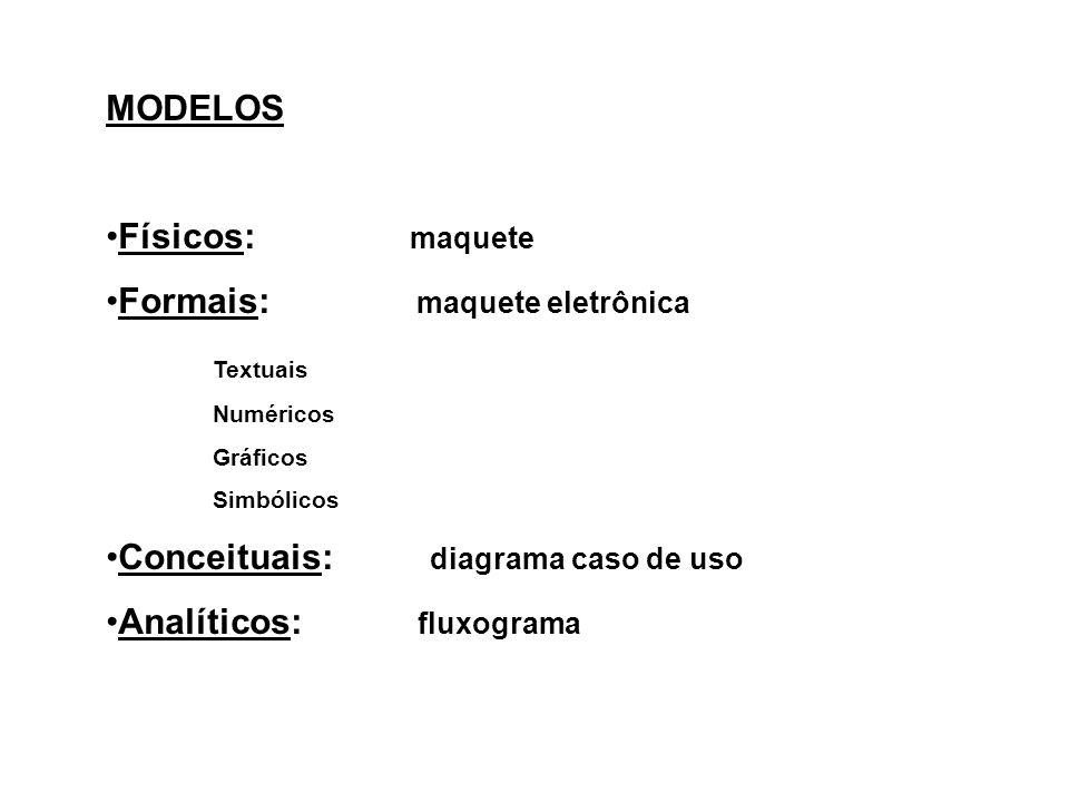 MODELOS Físicos: maquete Formais: maquete eletrônica Textuais Numéricos Gráficos Simbólicos Conceituais: diagrama caso de uso Analíticos: fluxograma
