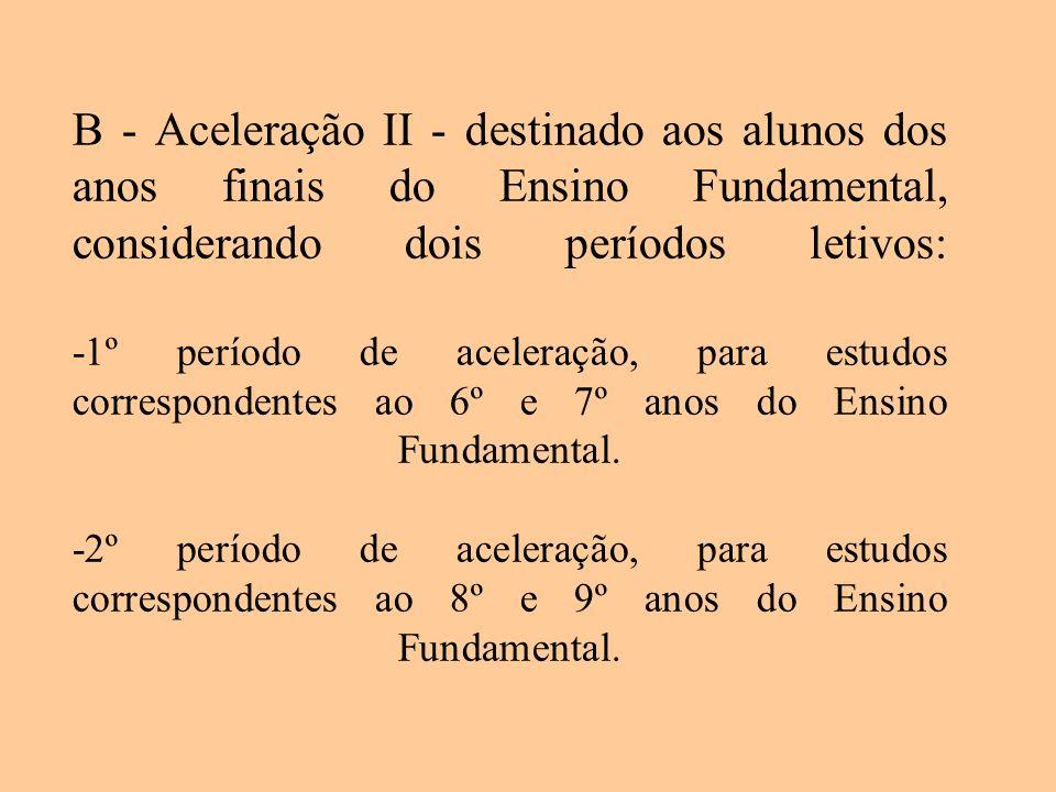 B - Aceleração II - destinado aos alunos dos anos finais do Ensino Fundamental, considerando dois períodos letivos: -1º período de aceleração, para es