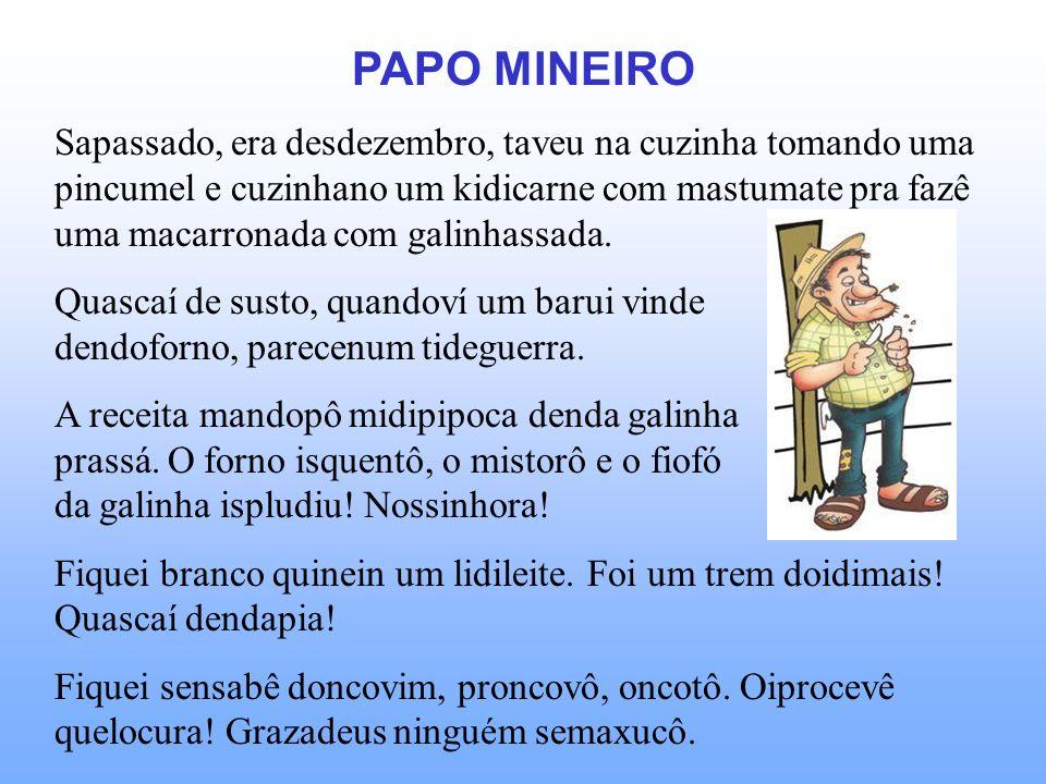 PAPO MINEIRO Sapassado, era desdezembro, taveu na cuzinha tomando uma pincumel e cuzinhano um kidicarne com mastumate pra fazê uma macarronada com galinhassada.