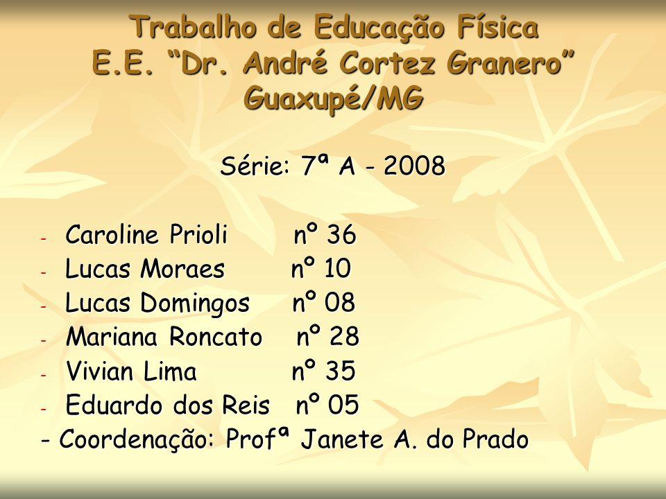 Trabalho de Educação Física E.E. Dr. André Cortez Granero Guaxupé/MG Série: 7ª A - 2008 - Caroline Prioli nº 36 - Lucas Moraes nº 10 - Lucas Domingos