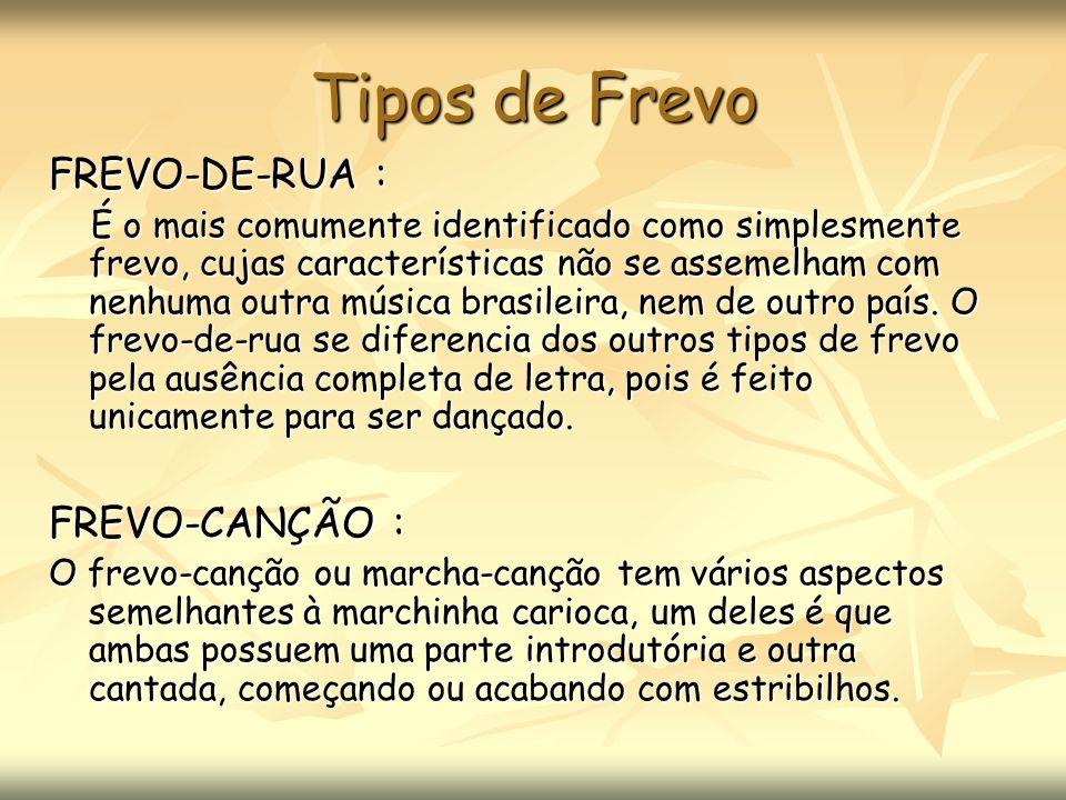 Tipos de Frevo FREVO-DE-RUA : É o mais comumente identificado como simplesmente frevo, cujas características não se assemelham com nenhuma outra músic