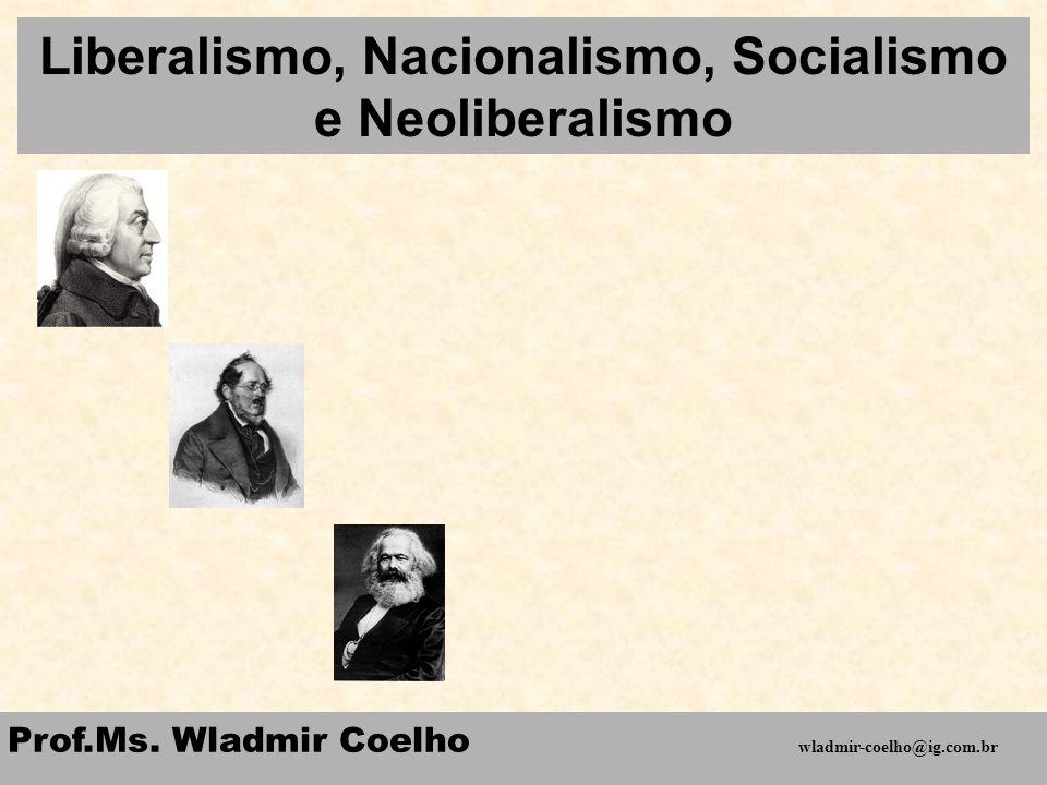 Liberalismo, Nacionalismo, Socialismo e Neoliberalismo Prof.Ms. Wladmir Coelho wladmir-coelho@ig.com.br