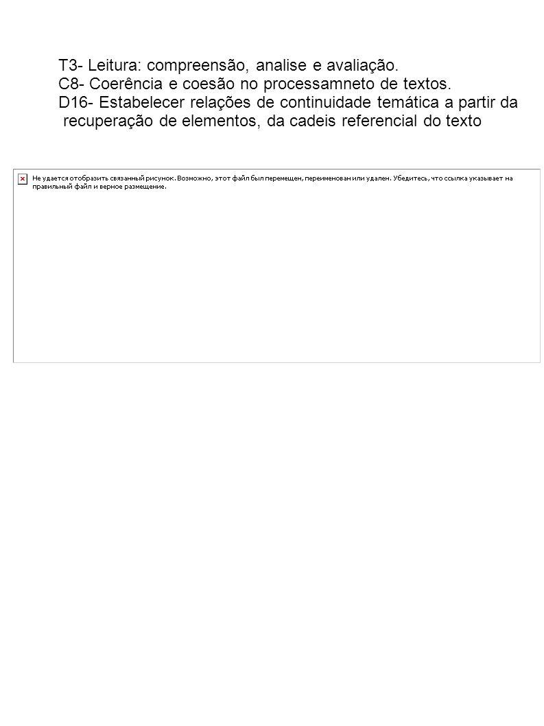 T3- Leitura: compreensão, analise e avaliação. C8- Coerência e coesão no processamneto de textos. D16- Estabelecer relações de continuidade temática a