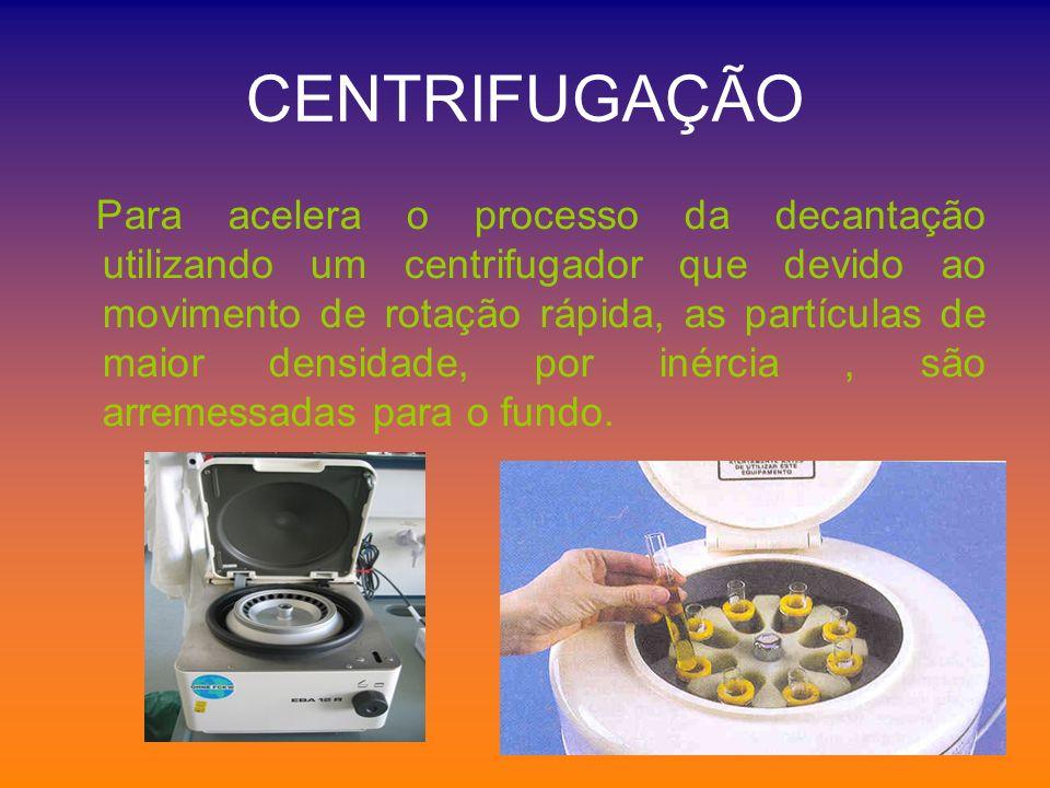 CENTRIFUGAÇÃO Para acelera o processo da decantação utilizando um centrifugador que devido ao movimento de rotação rápida, as partículas de maior dens