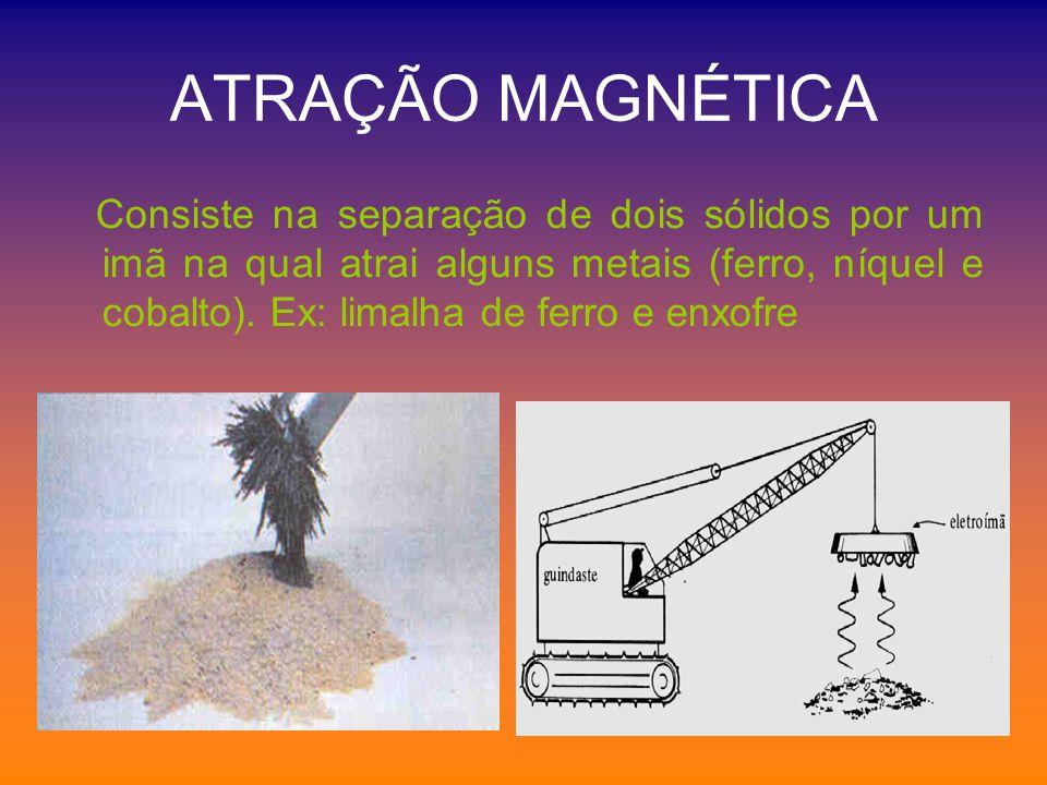 ATRAÇÃO MAGNÉTICA Consiste na separação de dois sólidos por um imã na qual atrai alguns metais (ferro, níquel e cobalto). Ex: limalha de ferro e enxof