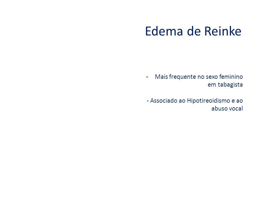Edema de Reinke -Mais frequente no sexo feminino em tabagista - Associado ao Hipotireoidismo e ao abuso vocal