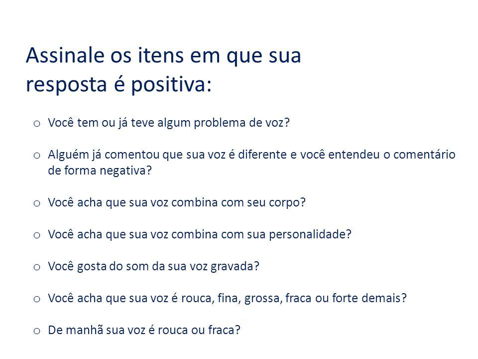 Assinale os itens em que sua resposta é positiva: o Você tem ou já teve algum problema de voz.