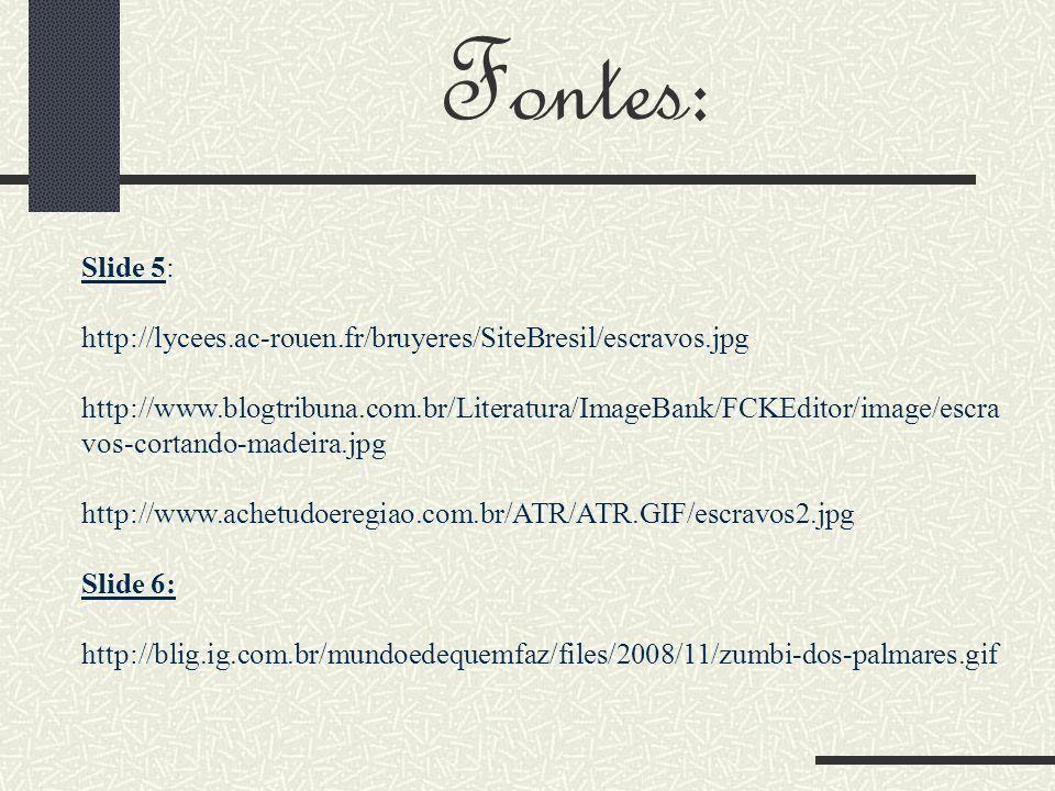 Fontes: Slide 5: http://lycees.ac-rouen.fr/bruyeres/SiteBresil/escravos.jpg http://www.blogtribuna.com.br/Literatura/ImageBank/FCKEditor/image/escra vos-cortando-madeira.jpg http://www.achetudoeregiao.com.br/ATR/ATR.GIF/escravos2.jpg Slide 6: http://blig.ig.com.br/mundoedequemfaz/files/2008/11/zumbi-dos-palmares.gif