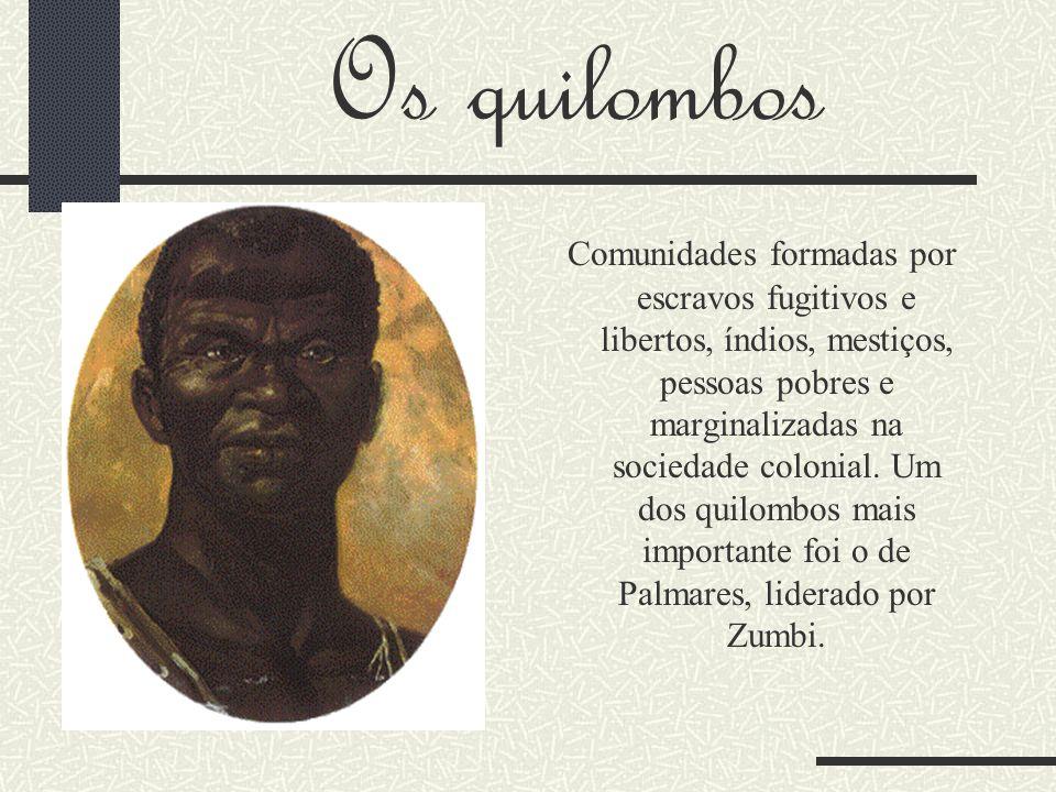 Os quilombos Comunidades formadas por escravos fugitivos e libertos, índios, mestiços, pessoas pobres e marginalizadas na sociedade colonial. Um dos q