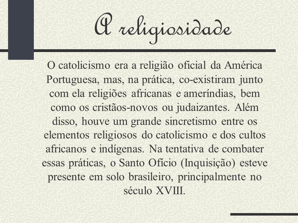 A religiosidade O catolicismo era a religião oficial da América Portuguesa, mas, na prática, co-existiram junto com ela religiões africanas e ameríndias, bem como os cristãos-novos ou judaizantes.