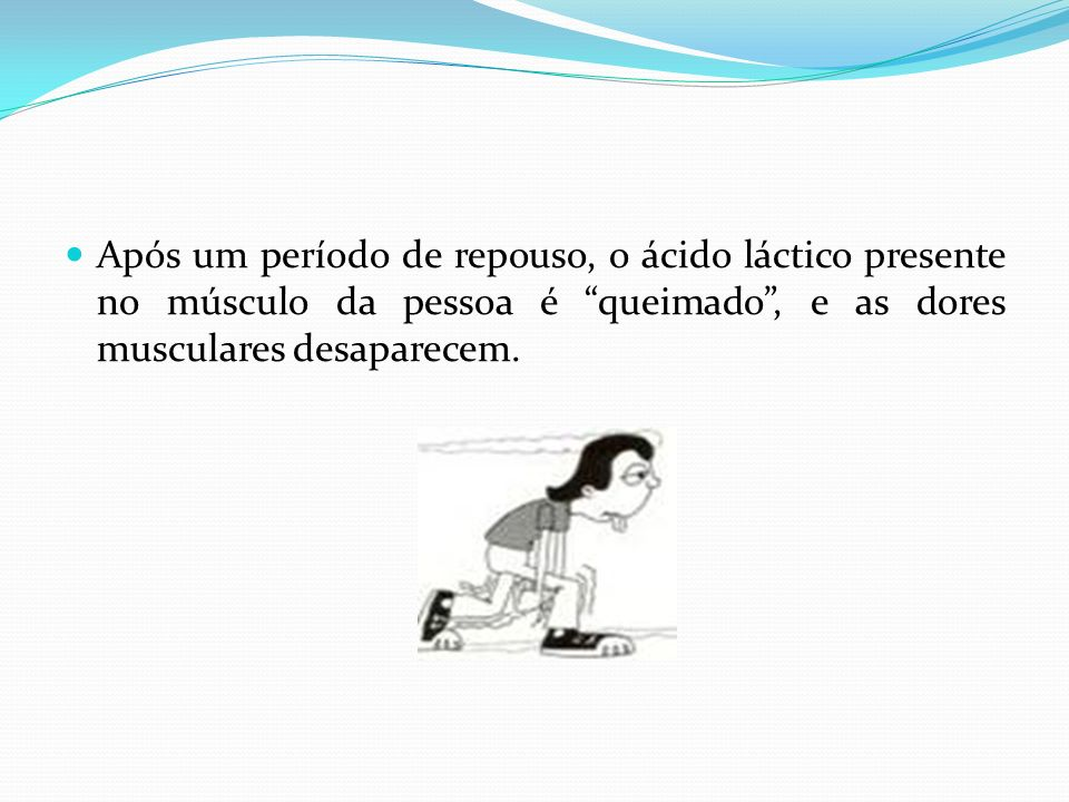 Após um período de repouso, o ácido láctico presente no músculo da pessoa é queimado, e as dores musculares desaparecem.