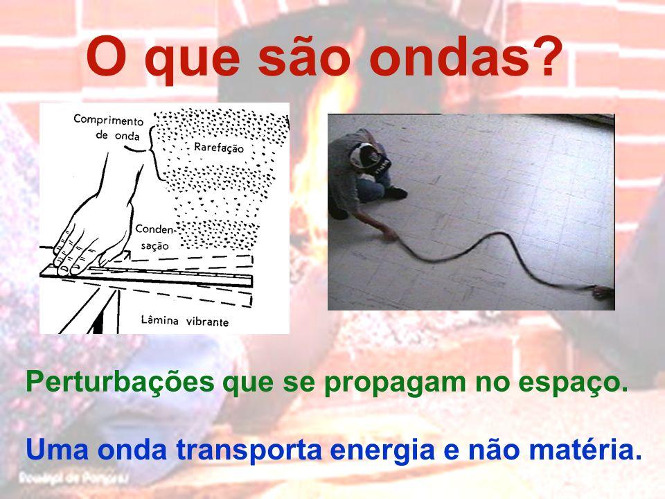 O que são ondas? Perturbações que se propagam no espaço. Uma onda transporta energia e não matéria.