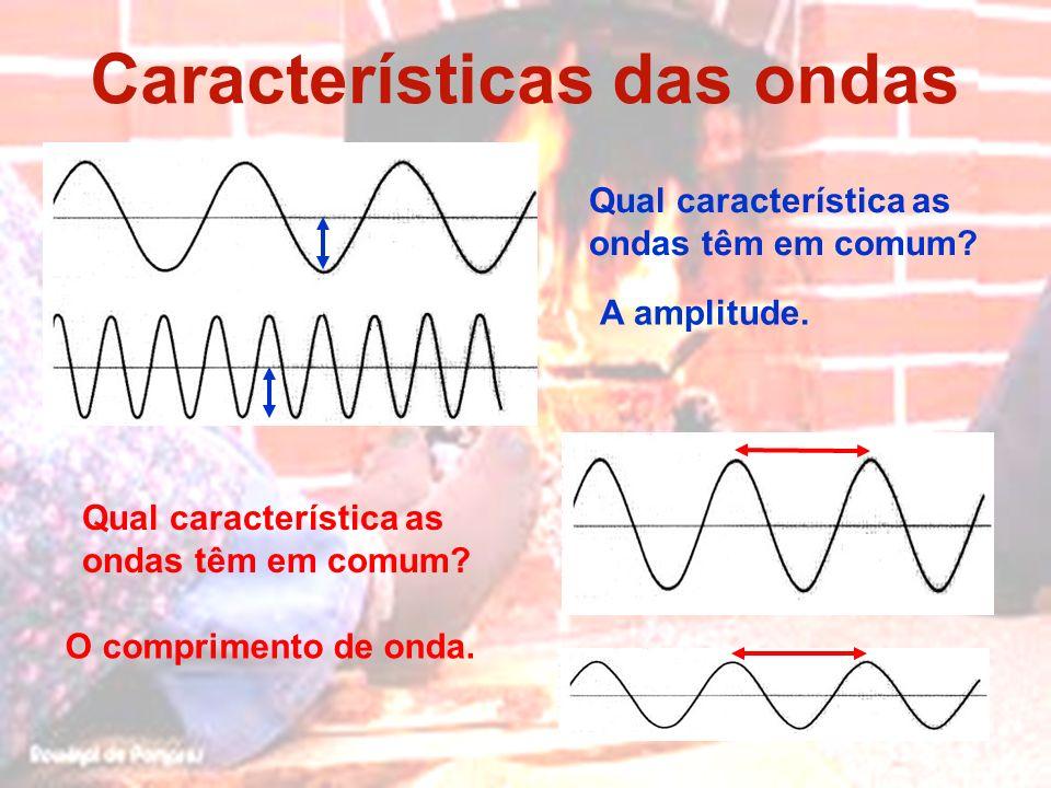 Características das ondas Qual característica as ondas têm em comum? O comprimento de onda. A amplitude. Qual característica as ondas têm em comum?