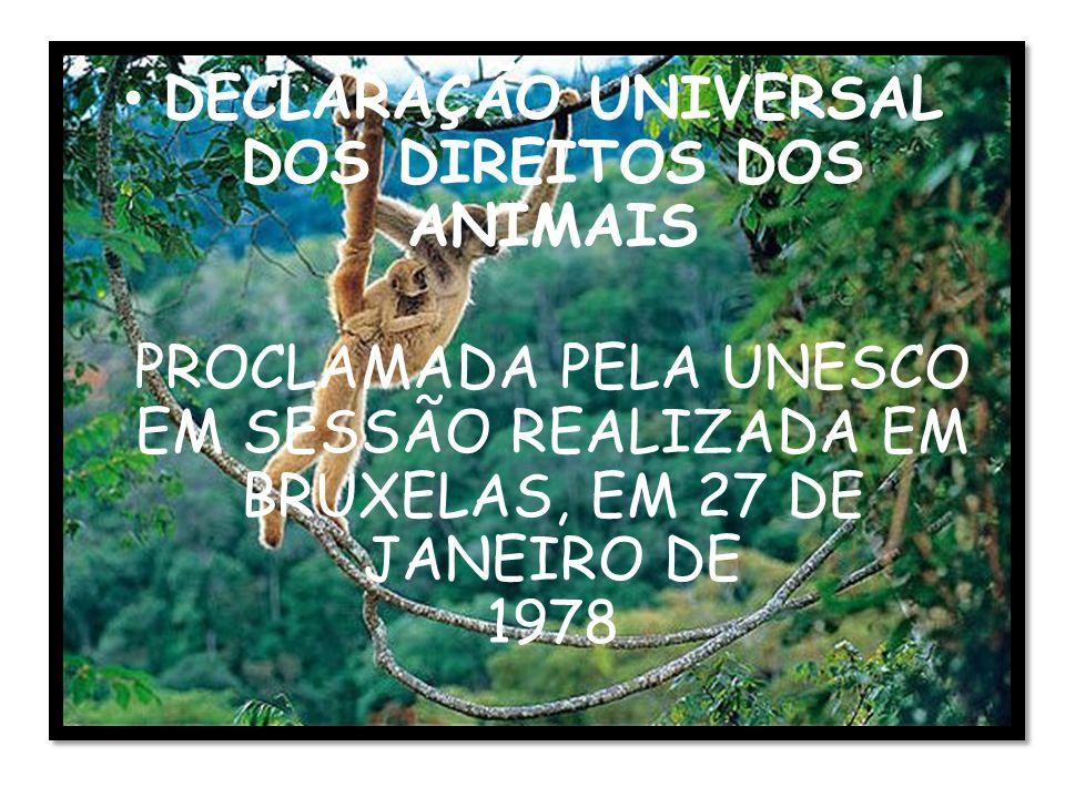 DECLARAÇÃO UNIVERSAL DOS DIREITOS DOS ANIMAIS PROCLAMADA PELA UNESCO EM SESSÃO REALIZADA EM BRUXELAS, EM 27 DE JANEIRO DE 1978