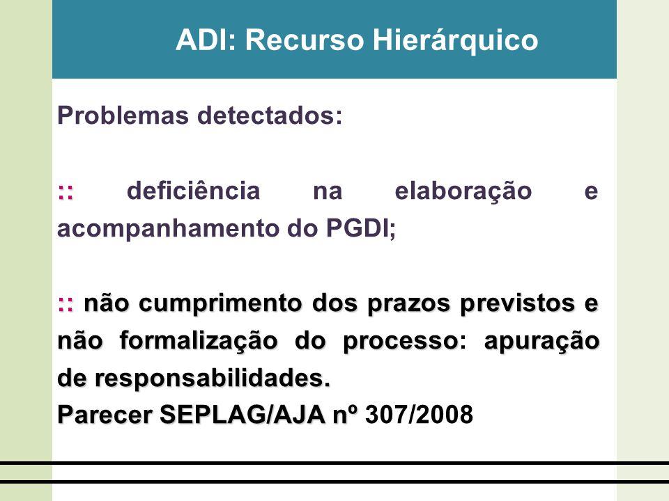 ADI: Recurso Hierárquico Problemas detectados: :: :: deficiência na elaboração e acompanhamento do PGDI; :: não cumprimento dos prazos previstos e não