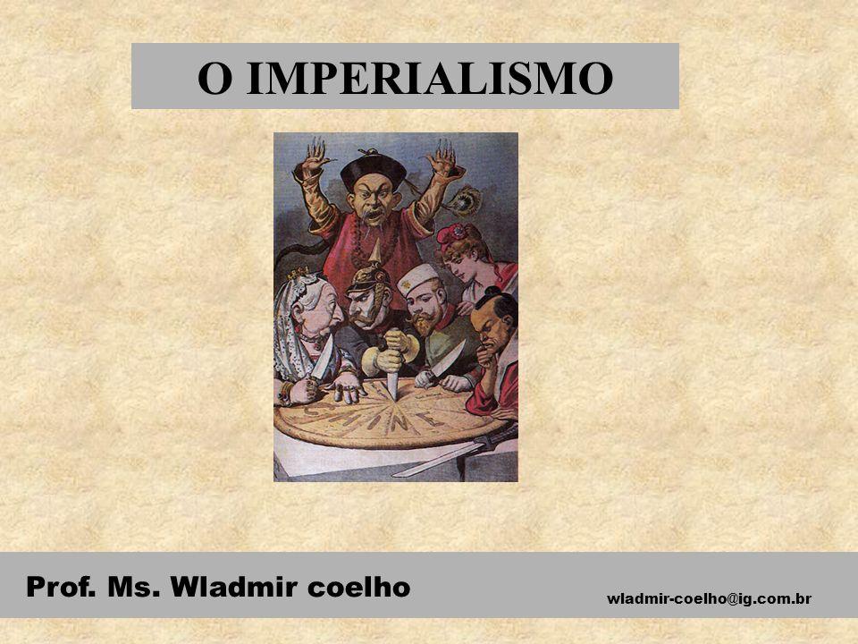O IMPERIALISMO Prof. Ms. Wladmir coelho wladmir-coelho@ig.com.br