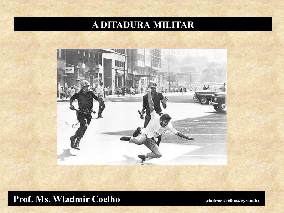 A DITADURA MILITAR Prof. Ms. Wladmir Coelho wladmir-coelho@ig.com.br