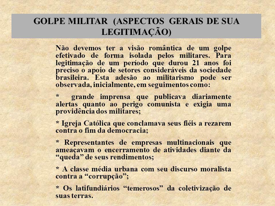 GOLPE MILITAR (ASPECTOS GERAIS DE SUA LEGITIMAÇÃO) Não devemos ter a visão romântica de um golpe efetivado de forma isolada pelos militares. Para legi