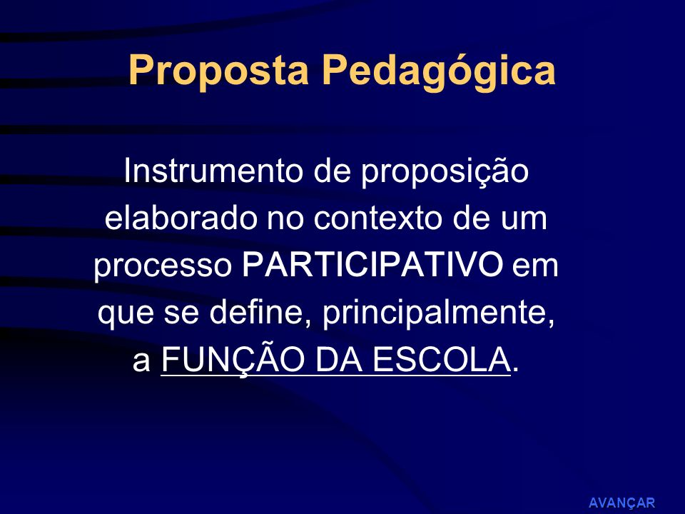 AVANÇAR PROPOSTA PEDAGÓGICA (Ordenamento político, filosófico, pedagógico da escola) PROPOSTA PEDAGÓGICA (Ordenamento político, filosófico, pedagógico