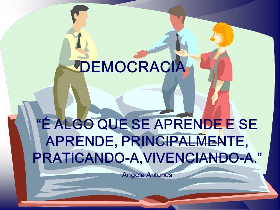 DEMOCRACIA É ALGO QUE SE APRENDE E SE APRENDE, PRINCIPALMENTE, PRATICANDO-A,VIVENCIANDO-A.