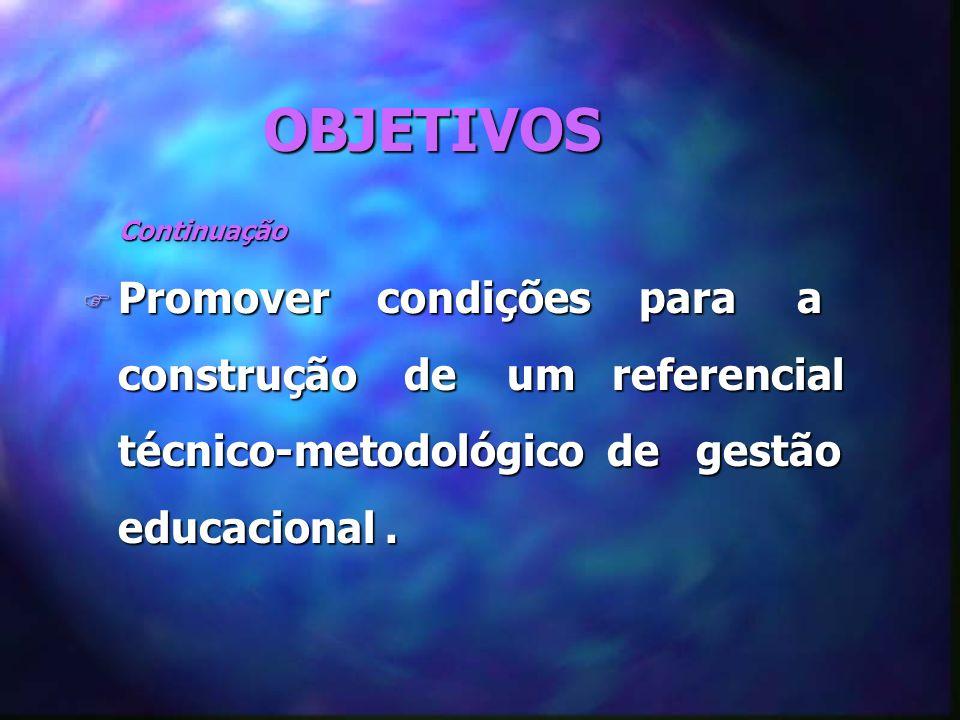 OBJETIVOS Continuação Continuação F Promover condições para a construção de um referencial técnico-metodológico de gestão educacional.
