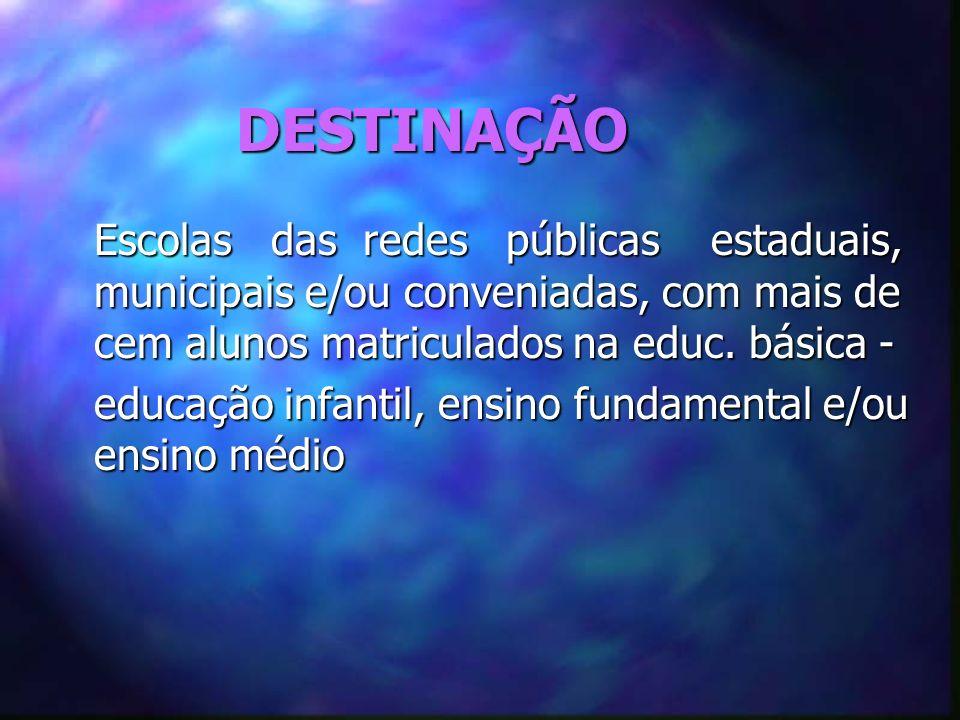 DESTINAÇÃO Escolas das redes públicas estaduais, municipais e/ou conveniadas, com mais de cem alunos matriculados na educ. básica - Escolas das redes