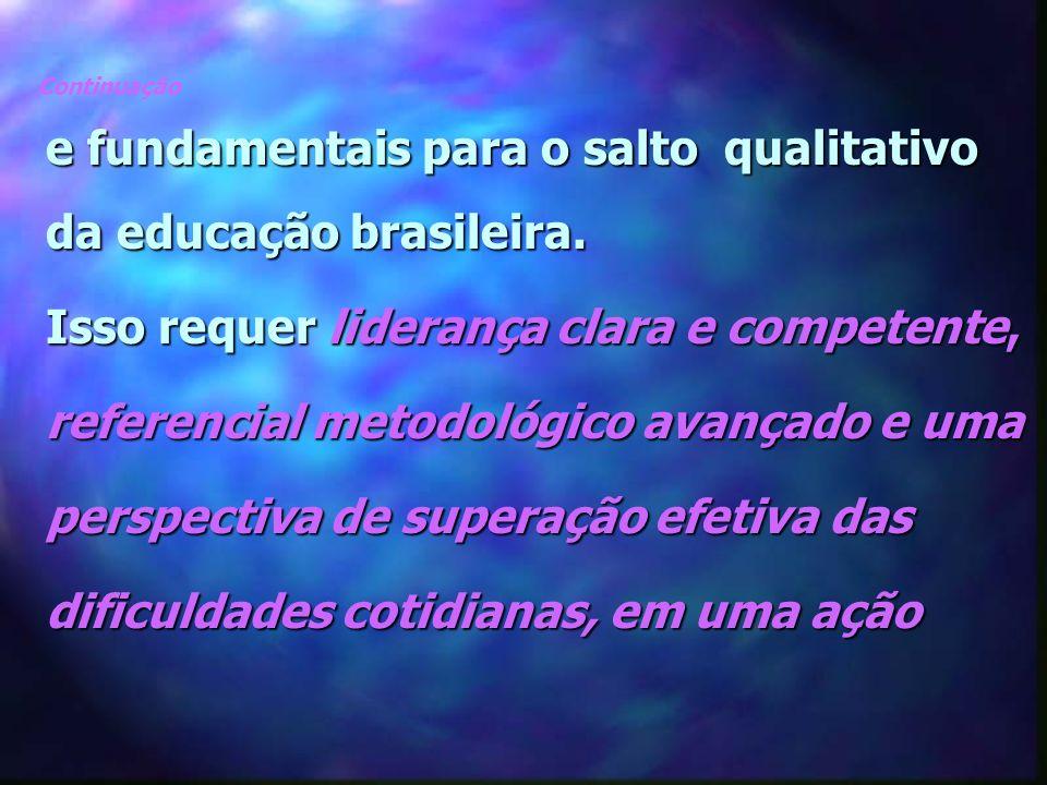 Continuação e fundamentais para o salto qualitativo da educação brasileira. Isso requer liderança clara e competente, referencial metodológico avançad