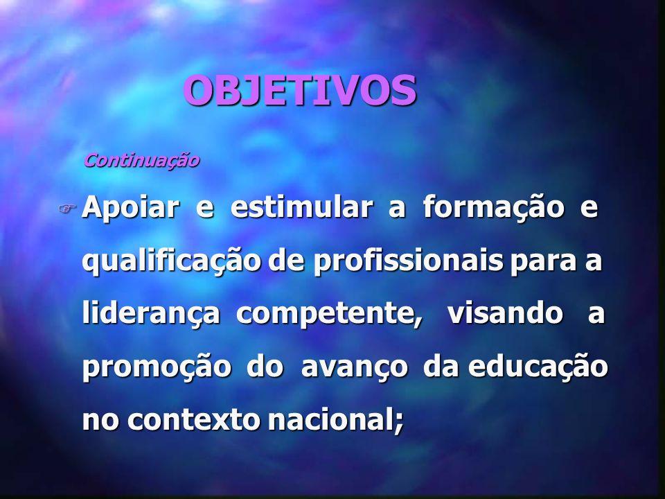 OBJETIVOS Continuação Continuação F Apoiar e estimular a formação e qualificação de profissionais para a liderança competente, visando a promoção do avanço da educação no contexto nacional;