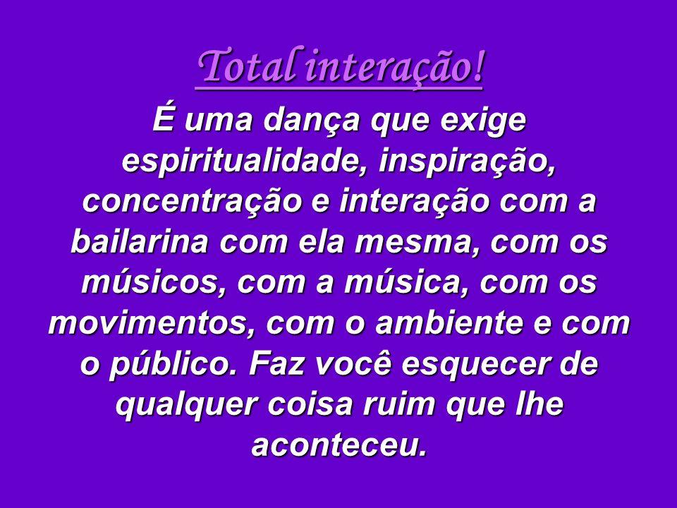 Total interação! É uma dança que exige espiritualidade, inspiração, concentração e interação com a bailarina com ela mesma, com os músicos, com a músi