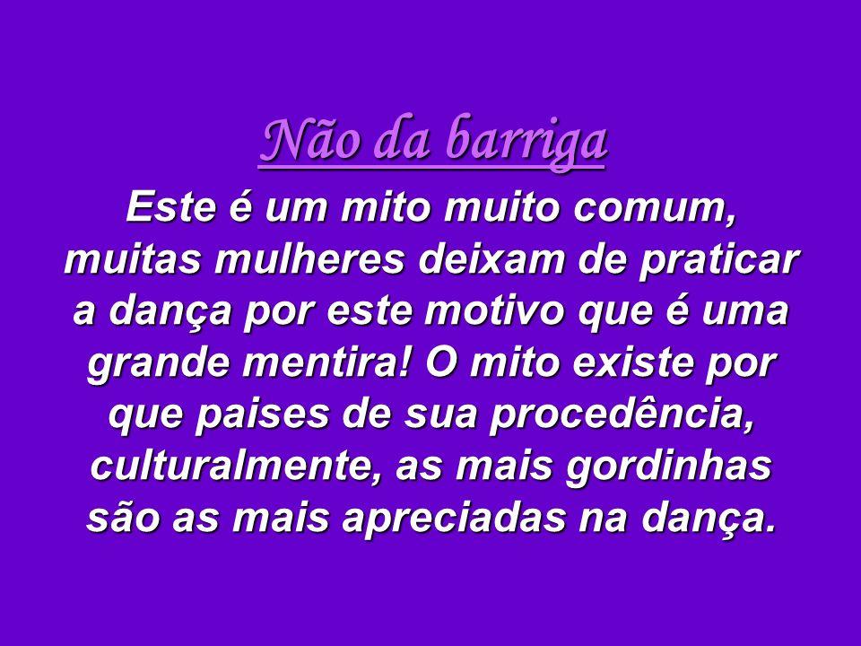 Não da barriga Este é um mito muito comum, muitas mulheres deixam de praticar a dança por este motivo que é uma grande mentira! O mito existe por que