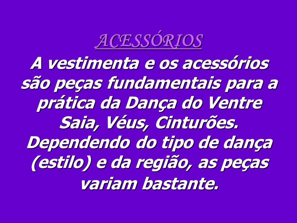 ACESSÓRIOS A vestimenta e os acessórios são peças fundamentais para a prática da Dança do Ventre Saia, Véus, Cinturões. Dependendo do tipo de dança (e