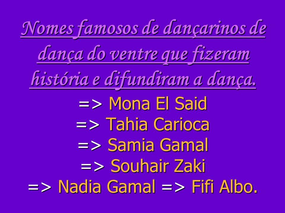 Nomes famosos de dançarinos de dança do ventre que fizeram história e difundiram a dança. => Mona El Said => Tahia Carioca => Samia Gamal => Souhair Z