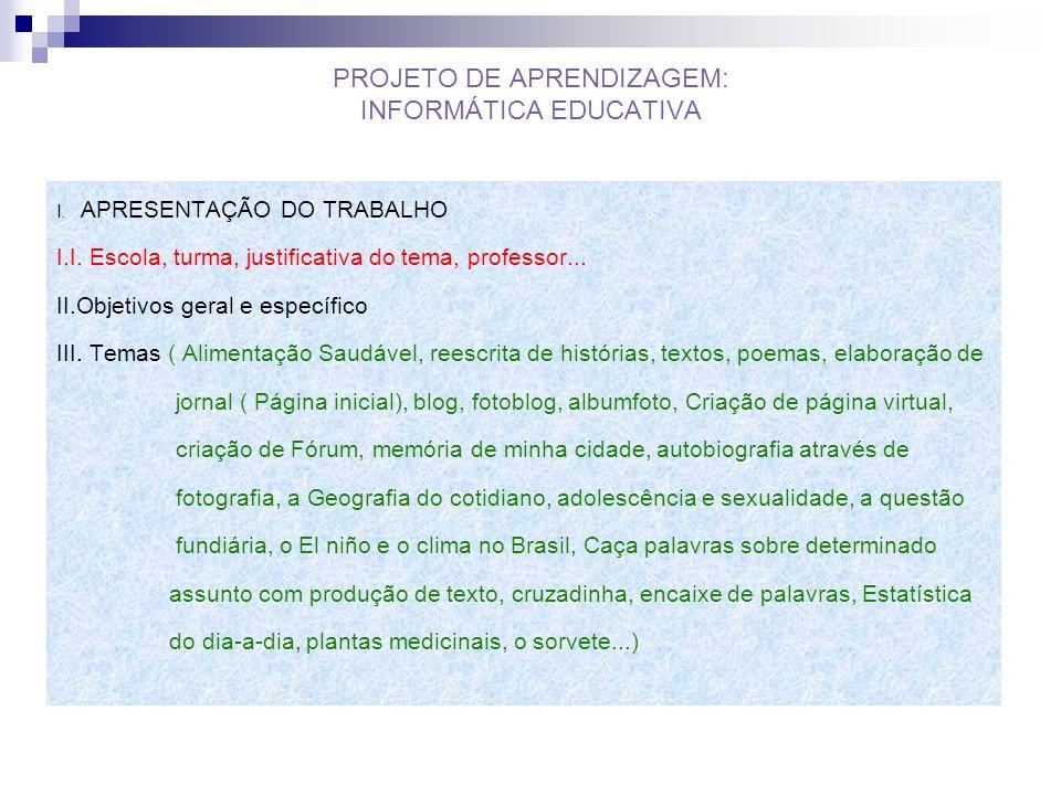 PROJETO DE APRENDIZAGEM: INFORMÁTICA EDUCATIVA I. APRESENTAÇÃO DO TRABALHO I.I. Escola, turma, justificativa do tema, professor... II.Objetivos geral