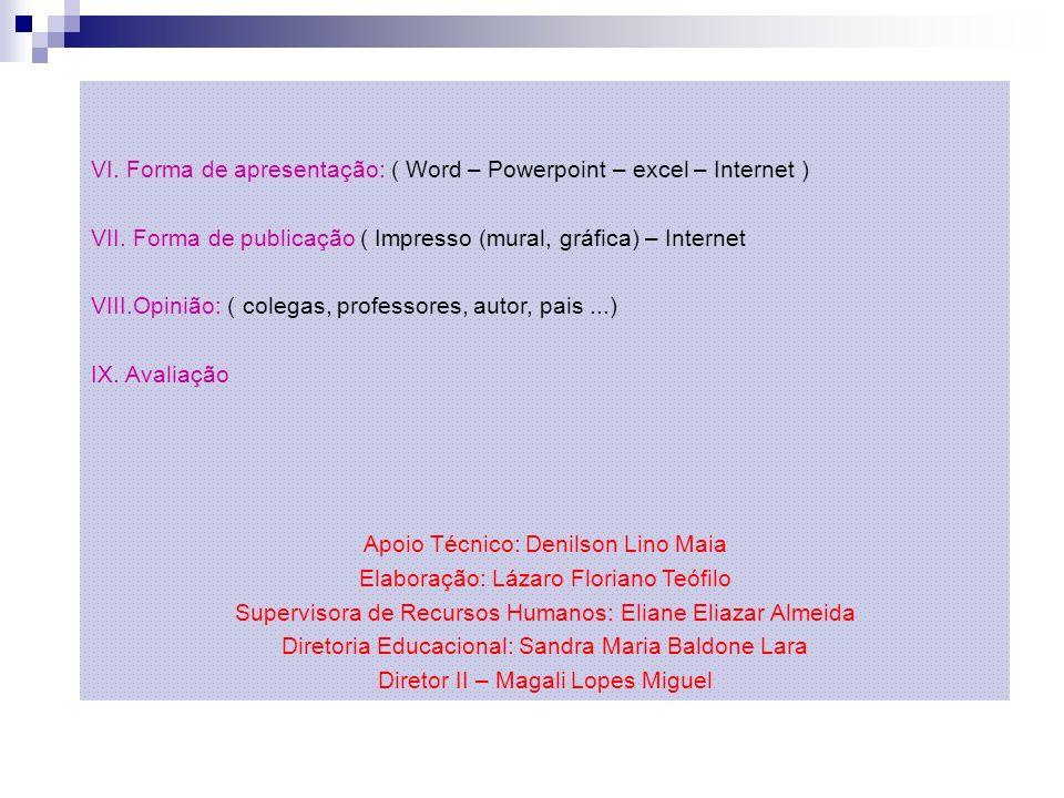 VI. Forma de apresentação: ( Word – Powerpoint – excel – Internet ) VII. Forma de publicação ( Impresso (mural, gráfica) – Internet VIII.Opinião: ( co