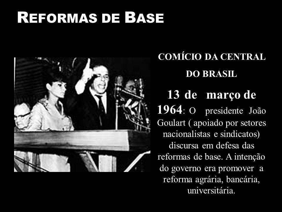 R EFORMAS DE B ASE COMÍCIO DA CENTRAL DO BRASIL 13 de março de 1964 : O presidente João Goulart ( apoiado por setores nacionalistas e sindicatos) discursa em defesa das reformas de base.