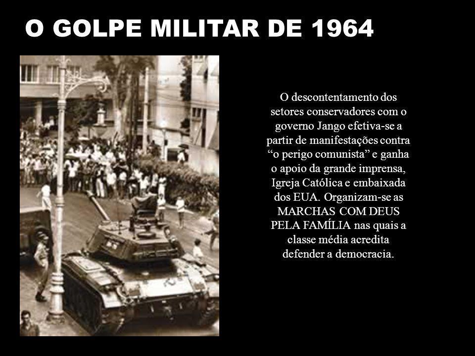 O GOLPE MILITAR DE 1964 O descontentamento dos setores conservadores com o governo Jango efetiva-se a partir de manifestações contra o perigo comunista e ganha o apoio da grande imprensa, Igreja Católica e embaixada dos EUA.