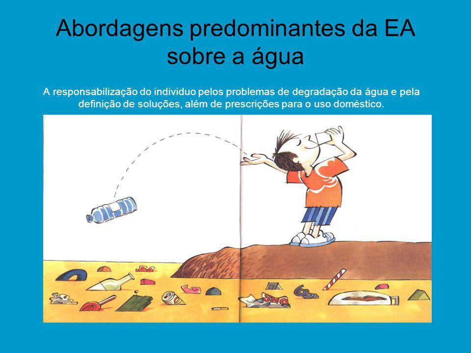 Abordagens predominantes da EA sobre a água A responsabilização do individuo pelos problemas de degradação da água e pela definição de soluções, além