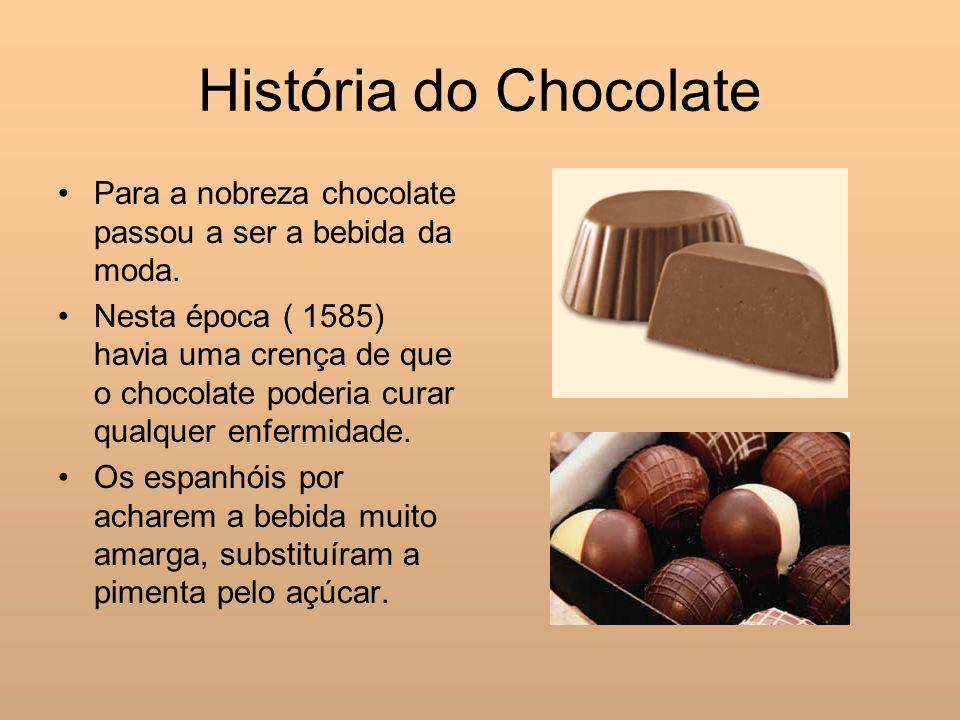 História do Chocolate Para a nobreza chocolate passou a ser a bebida da moda. Nesta época ( 1585) havia uma crença de que o chocolate poderia curar qu