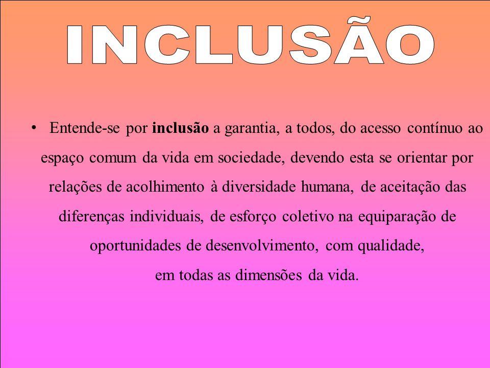 Entende-se por inclusão a garantia, a todos, do acesso contínuo ao espaço comum da vida em sociedade, devendo esta se orientar por relações de acolhim